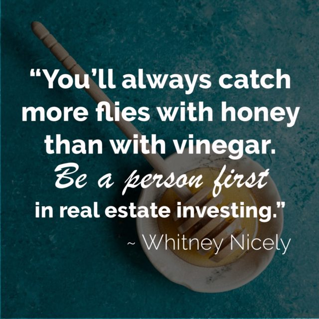 "Image of honey and quote saying ""You'll always catch more flies with honey than with vinegar. Be a person first in real estate investing."" ~ Whitney Nicely"