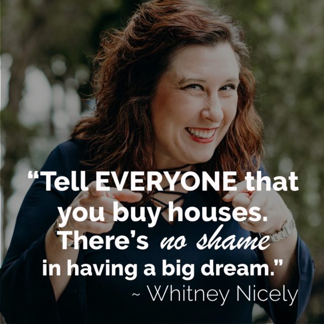 """Smiling Whitney Nicely quote """"Tell everyone that you buy houses. There's no shame in having a big dream."""""""