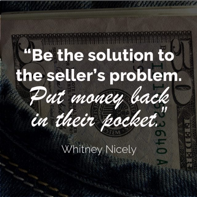 Be the solution to the seller's problem. Put money back in their pocket. - Whitney Nicely