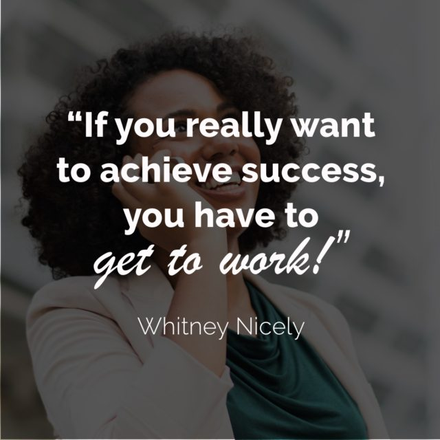 "Whitney Nicely Quote - ""If you want to achieve success, you have to get to work."""