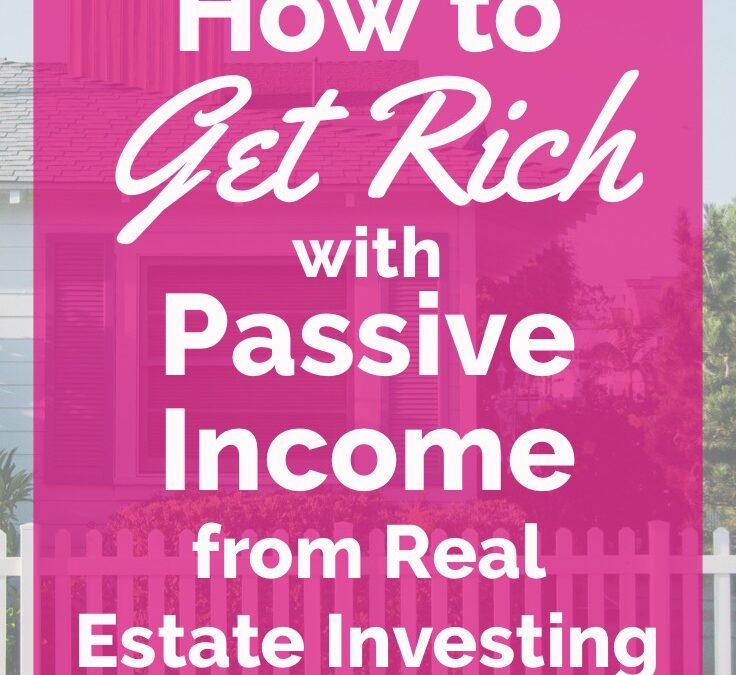 How to Get Rich with Passive Income from Investing in Real Estate