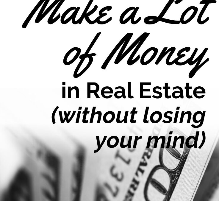 How to Make a Lot of Money in Real Estate without Losing Your Mind